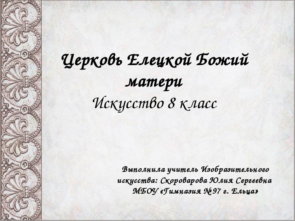 Церковь Елецкой Божий матери Искусство 8 класс Выполнила учитель Изобразитель...