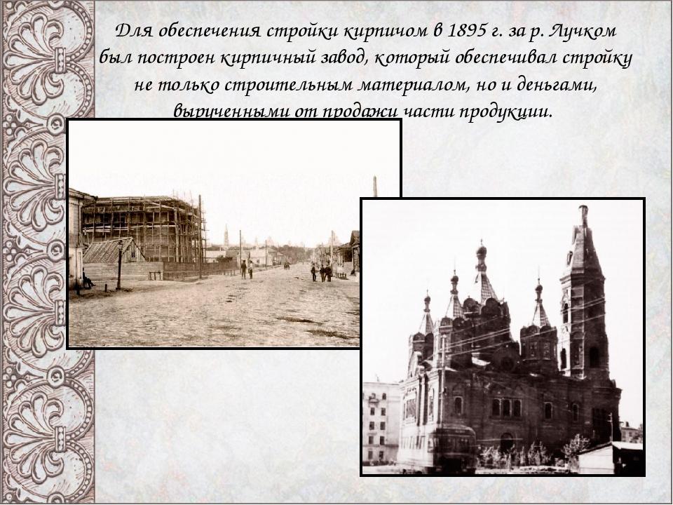 Для обеспечения стройки кирпичом в 1895 г. за р. Лучком был построен кирпичны...