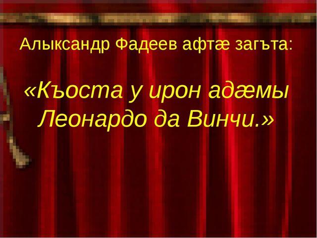 Алыксандр Фадеев афтæ загъта: «Къоста у ирон адæмы Леонардо да Винчи.»