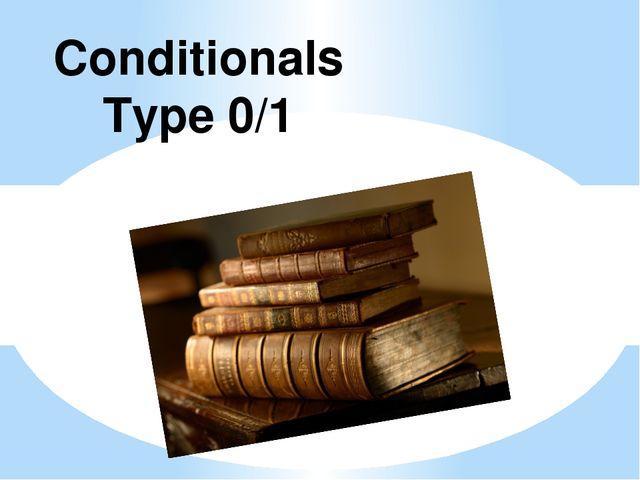 Conditionals Type 0/1