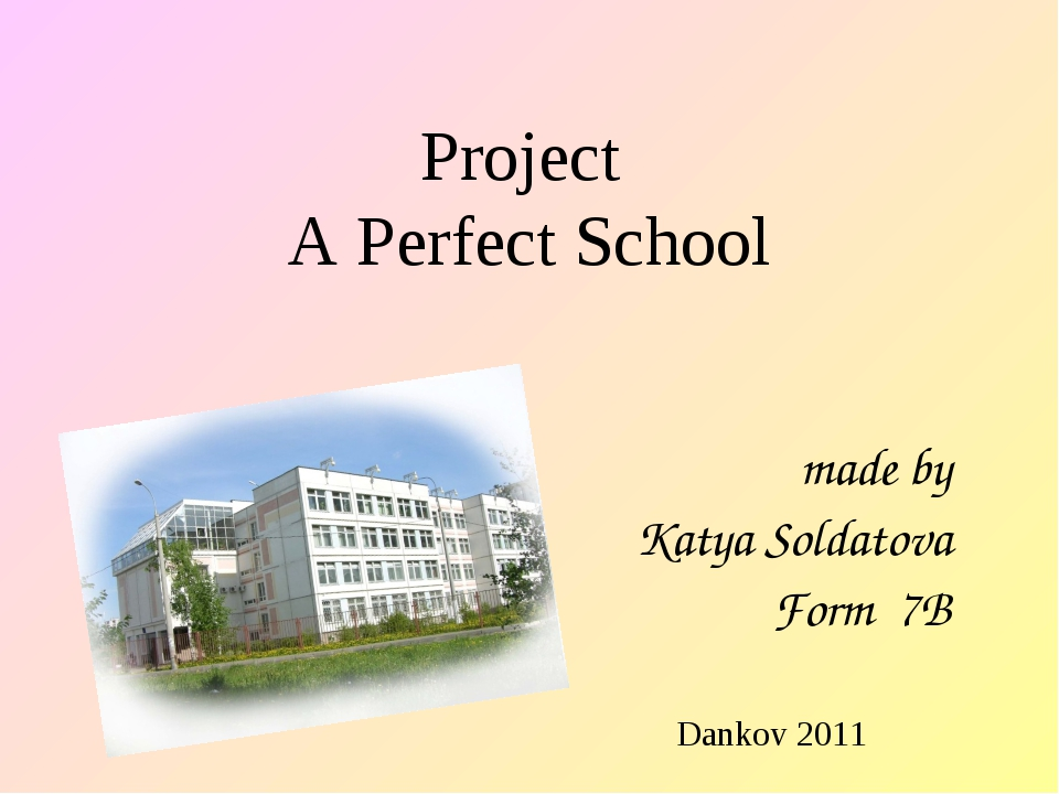 Project A Perfect School made by Katya Soldatova Form 7B Dankov 2011