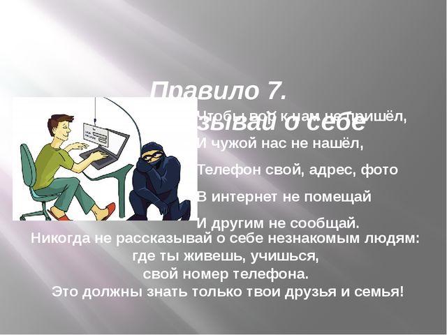 Правило 7. Нерассказывай осебе Чтобы вор кнам непришёл, Ичужой нас нен...