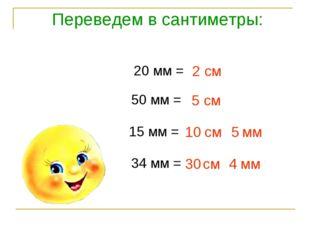 Переведем в сантиметры: 20 мм = 2 см 50 мм = 5 см 15 мм = см мм 10 5 34 мм =