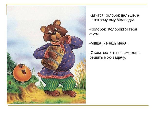 Катится Колобок дальше, а навстречу ему Медведь: -Колобок, Колобок! Я тебя съ...