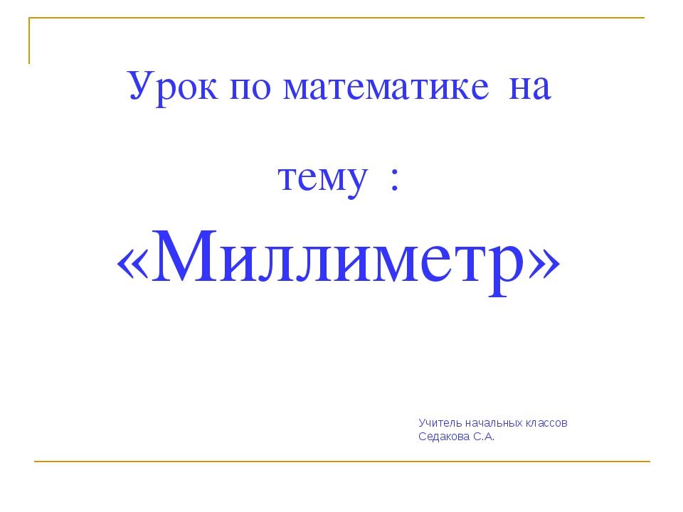 Урок по математике на тему : «Миллиметр» Учитель начальных классов Седакова С...