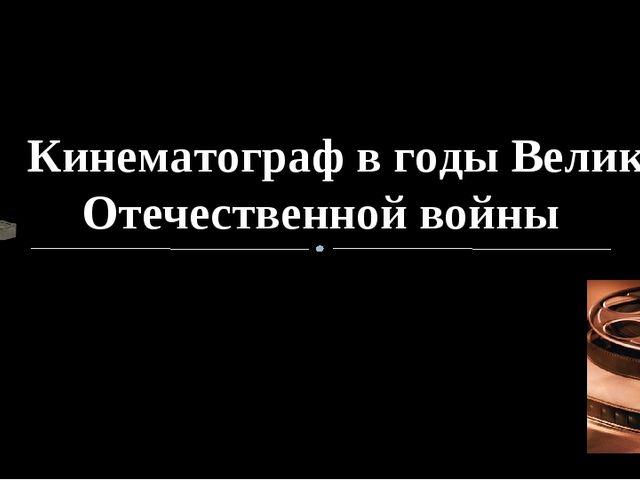 Кинематограф в годы Великой Отечественной войны