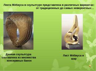 Лента Мёбиуса в скульптуре представлена в различных вариантах: от традиционны