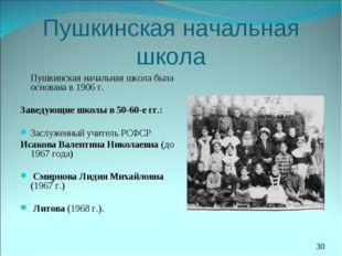Пушкинская начальная школа Пушкинская начальная школа была основана в 1906 г