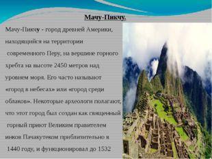 Мачу-Пикчу. Мачу-Пикчу- город древней Америки, находящийся на территории со
