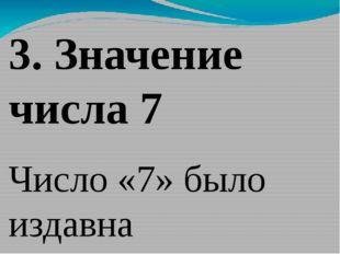 3. Значение числа 7 Число «7» было издавна священным. Древние люди в нем вид