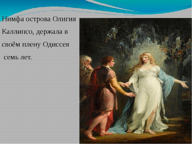 Нимфа острова Олигия Каллипсо, держала в своём плену Одиссея семь лет.