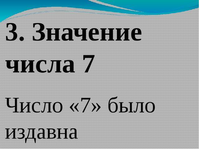 3. Значение числа 7 Число «7» было издавна священным. Древние люди в нем вид...
