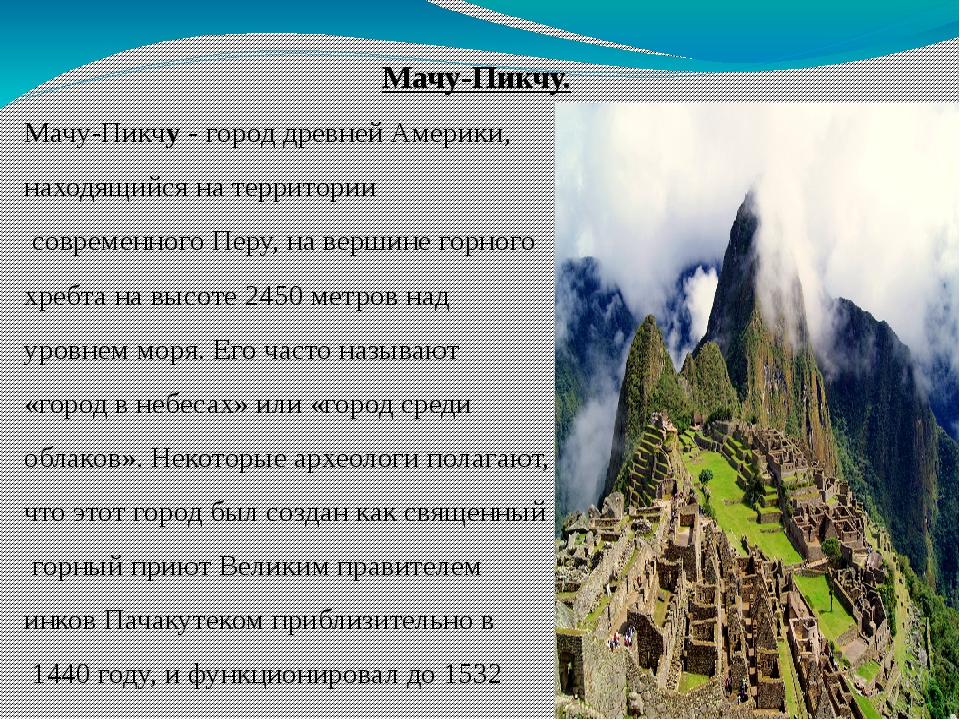 Мачу-Пикчу. Мачу-Пикчу- город древней Америки, находящийся на территории со...
