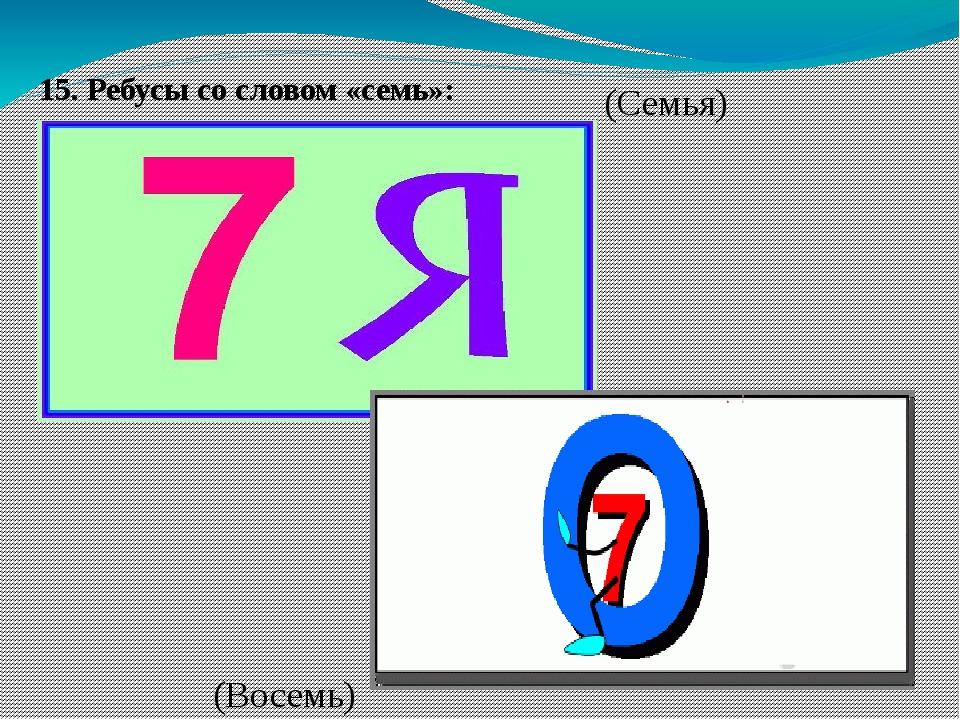 15. Ребусы со словом «семь»:  (Семья) (Восемь)