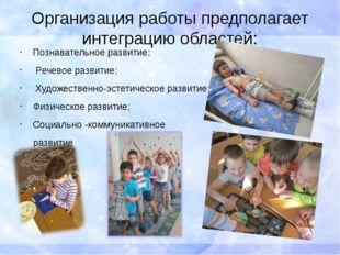 Организация работы предполагает интеграцию областей: Познавательное развитие;