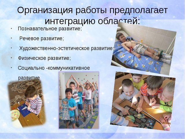 Организация работы предполагает интеграцию областей: Познавательное развитие;...