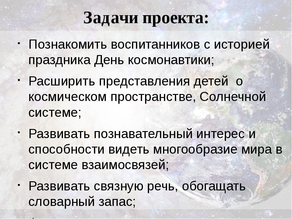 Задачи проекта: Познакомить воспитанников систорией праздника День космонавт...