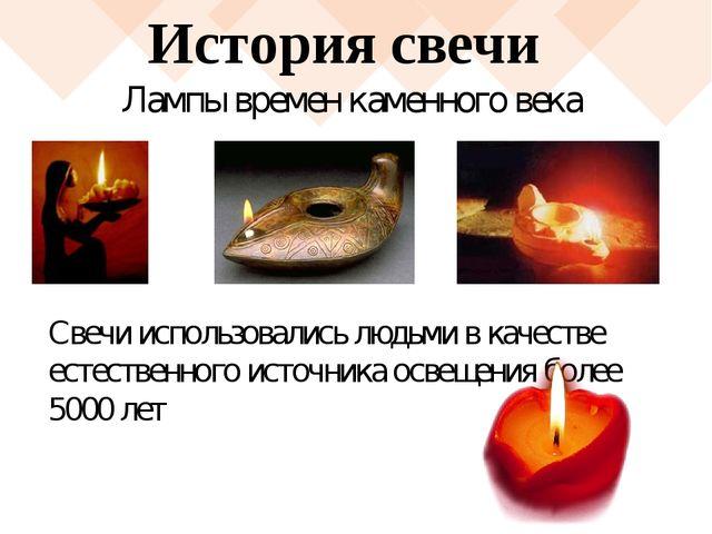 История свечи Свечи использовались людьми в качестве естественного источника...