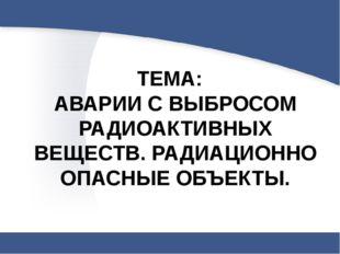 ТЕМА: АВАРИИ С ВЫБРОСОМ РАДИОАКТИВНЫХ ВЕЩЕСТВ. РАДИАЦИОННО ОПАСНЫЕ ОБЪЕКТЫ.