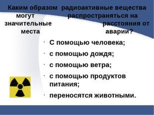 Каким образом радиоактивные вещества могут  распространяться на значительн