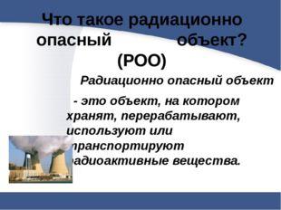 Что такое радиационно опасный объект? (РОО)  Радиационно опасный объект