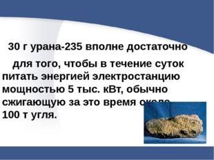 30 г урана-235 вполне достаточно для того, чтобы в течение суток питать эне