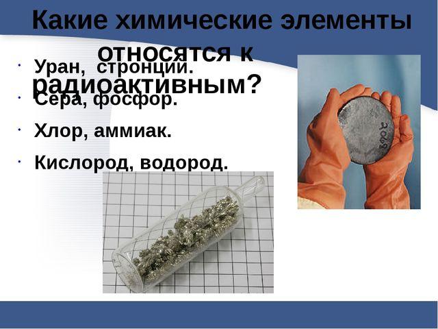 Какие химические элементы относятся к радиоактивным? Уран, стронций. Сер...