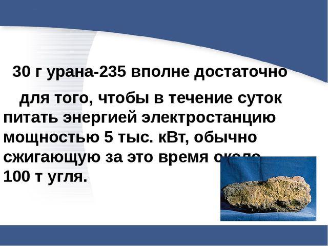 30 г урана-235 вполне достаточно для того, чтобы в течение суток питать эне...