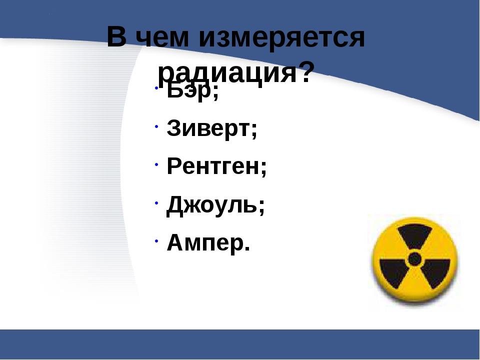 В чем измеряется радиация?  Бэр; Зиверт; Рентген; Джоуль; Ампер.