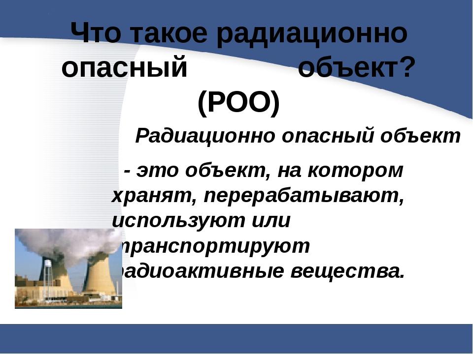 Что такое радиационно опасный объект? (РОО)  Радиационно опасный объект...