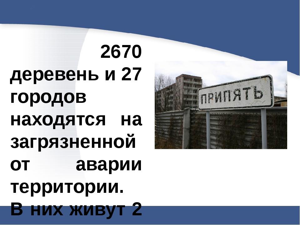 2670 деревень и 27 городов находятся на загрязненной от аварии территории. В...
