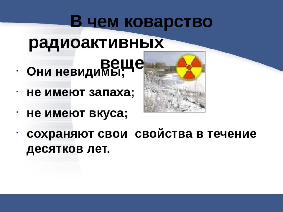 В чем коварство радиоактивных веществ? Они невидимы; не имеют запаха; не...