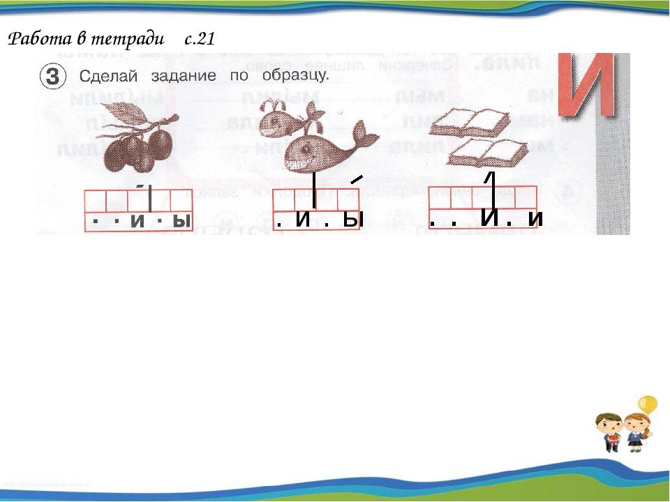 Работа в тетради с.21 . И . Ы . . И . и