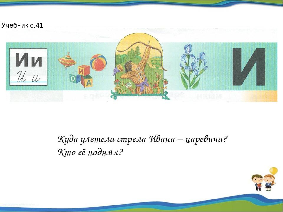 Куда улетела стрела Ивана – царевича? Кто её поднял? Учебник с.41