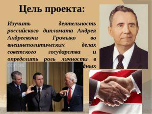 Цель проекта: Изучить деятельность российского дипломата Андрея Андреевича Гр