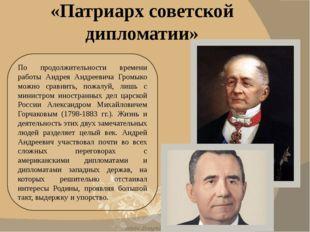 По продолжительности времени работы Андрея Андреевича Громыко можно сравнить,