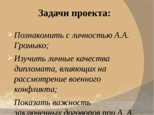 Задачи проекта: Познакомить с личностью А.А. Громыко; Изучить личные качества