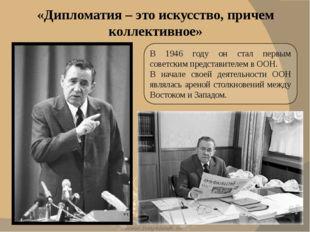 В 1946 году он стал первым советским представителем в ООН. В начале своей дея