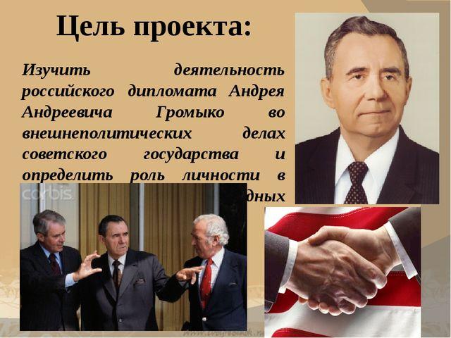 Цель проекта: Изучить деятельность российского дипломата Андрея Андреевича Гр...