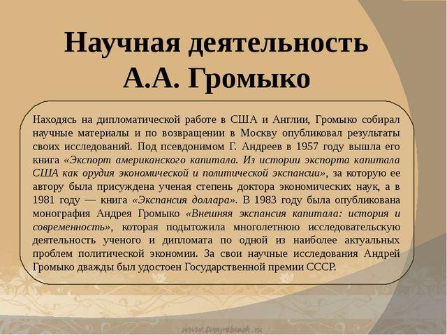 Научная деятельность А.А. Громыко Находясь на дипломатической работе в США и...