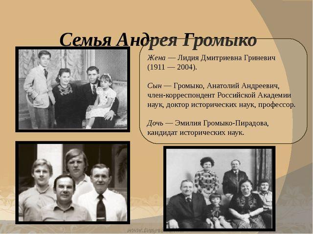 Семья Андрея Громыко Жена — Лидия Дмитриевна Гриневич (1911 — 2004). Сын — Г...