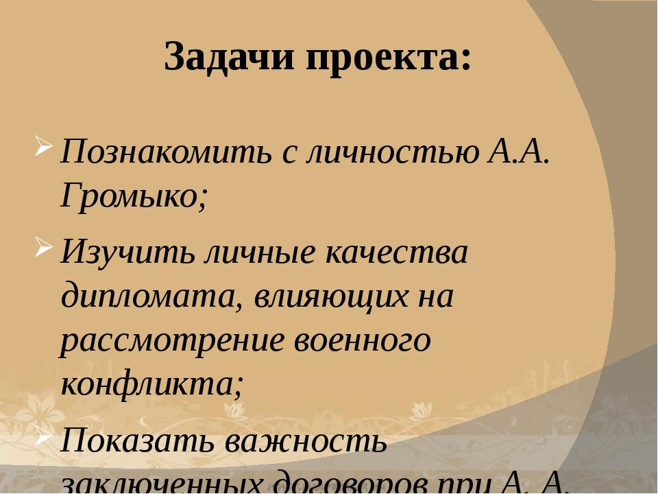 Задачи проекта: Познакомить с личностью А.А. Громыко; Изучить личные качества...