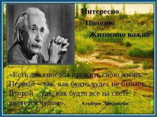 Интересно Полезно Жизненно важно «Есть два способа прожить свою жизнь. Первый