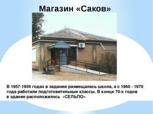 Магазин «Саков» В 1957-1959 годах в задании размещалась школа, а с 1960 - 197
