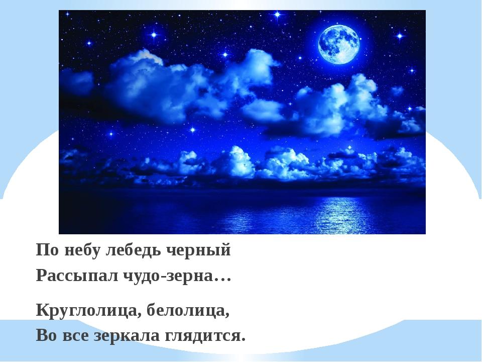 По небу лебедь черный Рассыпал чудо-зерна… Круглолица, белолица, Во все зерка...