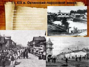 t = XIX в. Охтинский пороховой завод. 1888 г.- на Охте получен первый отечес