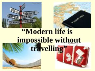 """Modern life is impossible without travelling"""