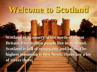 Welcome to Scotland Scotland is a country in the north of Great Britain. Five