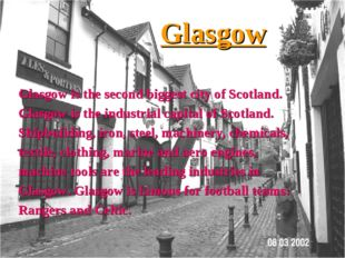Glasgow Glasgow is the second biggest city of Scotland. Glasgow is the indust