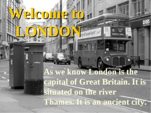 Welcome to LONDON As we know London is the capital of Great Britain. It is si